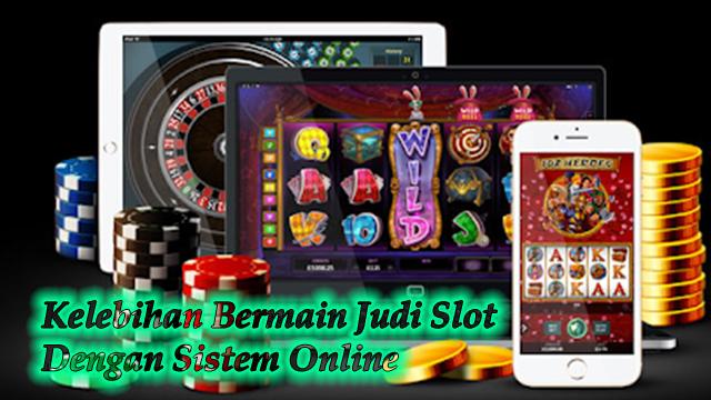 Kelebihan Bermain Judi Slot Dengan Sistem Online