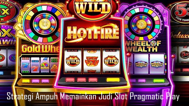 Strategi Ampuh Memainkan Judi Slot Pragmatic Play